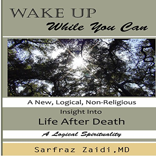 Wake Up While You Can     A New, Logical, Non-Religious Insight into Life After Death              By:                                                                                                                                 Sarfraz Zaidi MD                               Narrated by:                                                                                                                                 Avegail Colegado Bottoff                      Length: 6 hrs and 8 mins     3 ratings     Overall 5.0