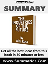 Summary of: THE INDUSTRIES OF THE FUTURE -- Written by Alec Ross: Business Book Summaries -- Get all the best ideas from this book in 30 minutes or less.