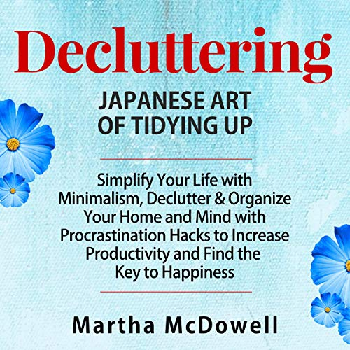Decluttering: Japanese Art of Tidying Up     Simplify Your Life with Minimalism, Declutter & Organize Your Home and Mind with Procrastination Hacks to Increase Productivity and Find the Key to Happiness              By:                                                                                                                                 Martha McDowell                               Narrated by:                                                                                                                                 Lyndsay Hirsch                      Length: 3 hrs     Not rated yet     Overall 0.0