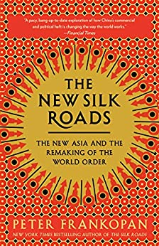 The New Silk Roads: The New Asia and the Remaking of the World Order by [Peter Frankopan]