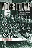 Another Civil War: Labor, Capital, and the State in the Anthracite Regions of Pennsylvania, 1840–1868 (The North's Civil War)