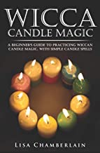 Wicca Candle Magic: A Beginner's Guide to Practicing Wiccan Candle Magic, with Simple Candle Spells