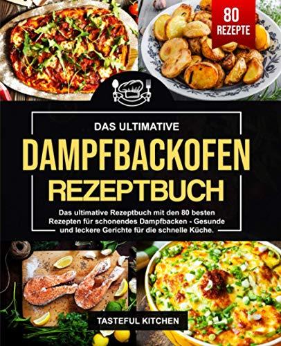 Dampfbackofen Rezeptbuch: Das ultimative Rezeptbuch mit den 80 besten Rezepten für schonendes Dampfbacken - Gesunde und leckere Gerichte für die schnelle Küche.