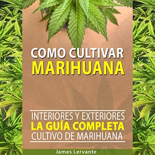 Cómo Cultivar Marihuana: La Guía Completa - Interiores y Exteriores - Cultivo de Marihuana para Principiantes audiobook cover art