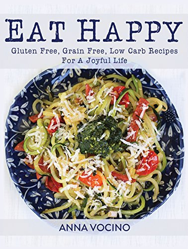 Eat Happy: Gluten Free, Grain Free, Low Carb Recipes Made from Real Foods For A Joyful Life 1
