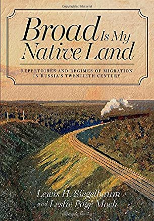 Broad Is My Native Land: Repertoires and Regimes of Migration in Russias Twentieth Century by Lewis H. Siegelbaum (2014-11-18)