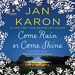 Come Rain or Come Shine     A Mitford Novel, Book 11              By:                                                                                                                                 Jan Karon                               Narrated by:                                                                                                                                 John McDonough                      Length: 8 hrs and 28 mins     1,050 ratings     Overall 4.7