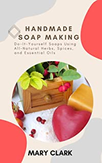 HANDMADE SOAP MAKING: Do-It-Yourself Soaps Using All-Natural
