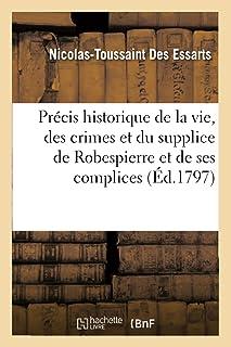 Précis Historique de la Vie, Des Crimes Et Du Supplice de Robespierre Et de Ses Principaux Complices