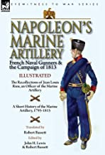 Napoleon's Marine Artillery: French Naval Gunners and the Campaign of 1813-The Recollections of Jean Louis Rieu, an Officer of the Marine Artillery ... History of the Marine Artillery, 1795-1815
