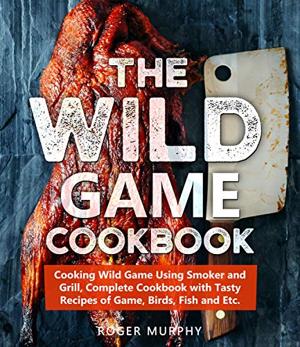 The Wild Game Cookbook Cooking Wild Game Using Smoker And Grill Complete Cookbook With Tasty Recipes Of Game Birds Fish And Etc Ebook Murphy Roger Amazon Com Au Kindle Store