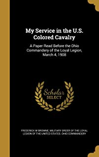 My Service in the U.S. Colored Cavalry: A Paper Read Before the Ohio Commandery of the Loyal Legion, March 4, 1908