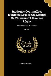 Institutes Coutumières d'Antoine Loysel; Ou, Manuel de Plusieurs Et Diverses Règles: Sentences Et Proverbes; Volume 1