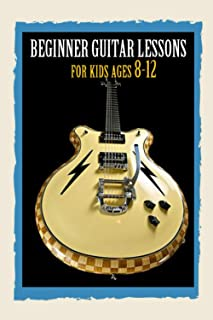 Beginner Guitar Lessons for kids ages 8-12: First Steps in Learning to Play Guitar,The Best Guitar Method,My First Guitar,...