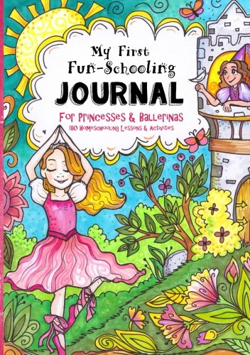 My First Fun-Schooling Journal for Princesses and Ballerinas: 180 Homeschooling Lessons & Activities