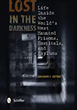 Lost in the Darkness: Life Inside the World's Most Haunted Prisons, Hospitals, and Asylums