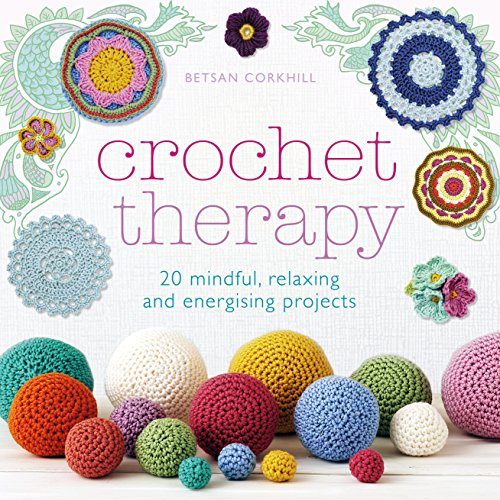 Crochet Therapy: 20 Mindful Projects for Relaxation and Reflection: 20 mindful, relaxing and energising projects