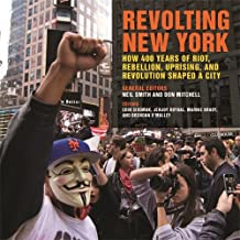 Revolting New York: How 400 Years of Riot, Rebellion, Uprising, and Revolution Shaped a City (Geographies of Justice and Social Transformation Ser.)