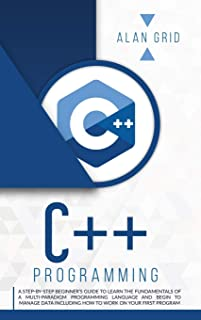 C++ Programming: A Step-By-Step Beginner's Guide to Learn the Fundamentals of a Multi-Paradigm Programming Language and Be...