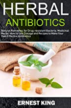HERBAL ANTIBIOTICS: Natural Remedies for Drug-Resistant Bacteria. Medicinal Herbs, How to Use, Dosage, and Recipes to Make...