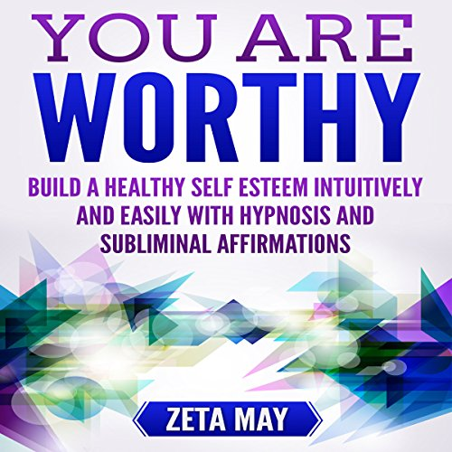 You Are Worthy: Build a Healthy Self-Esteem Intuitively and Easily with Hypnosis and Subliminal Affirmations audiobook cover art