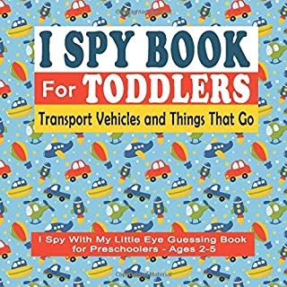 I Spy Book For Toddlers: I Spy With My Little Eye Guessing Book for Preschoolers - Ages 2-5 Transport Vehicles & Things That Go: 18 I Spy Book Puzzles ... To Find The Objects (Toddler I Spy Books)