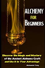 Alchemy For Beginners: Discover the Magic and Mystery of the Ancient Alchemy Craft and Use It to Your Advantage