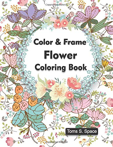 Color & Frame Flower Coloring Book: Creative Fun Drawings for Grownups & Teens Relaxation (Adult Coloring)