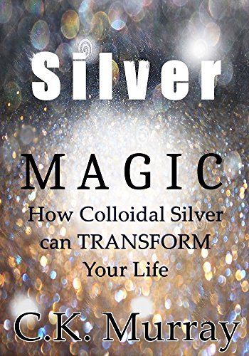 Silver Magic: How Colloidal Silver Can TRANSFORM Your Life by [C.K. Murray]