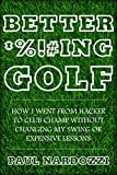 Better *%!#ing Golf: How I Went From Hacker to Club Champ Without Changing My Swing or Expensive...