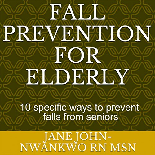 Fall Prevention for the Elderly: 10 Specific Ways to Prevent Falls for Seniors     Senior Care              By:                                                                                                                                 Jane John-Nwankwo RN MSN                               Narrated by:                                                                                                                                 Trevor Clinger                      Length: 11 mins     5 ratings     Overall 5.0