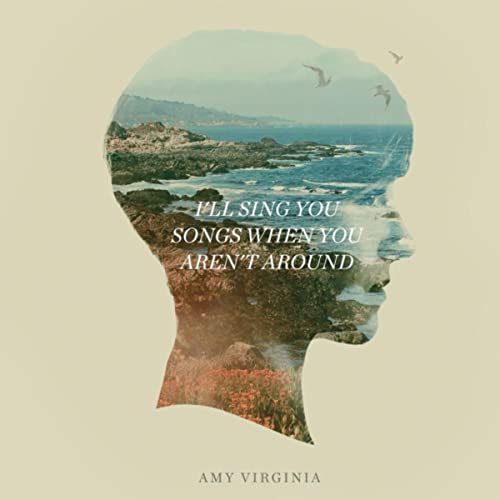 I'll Sing You Songs When You Aren't Around by Amy Virginia