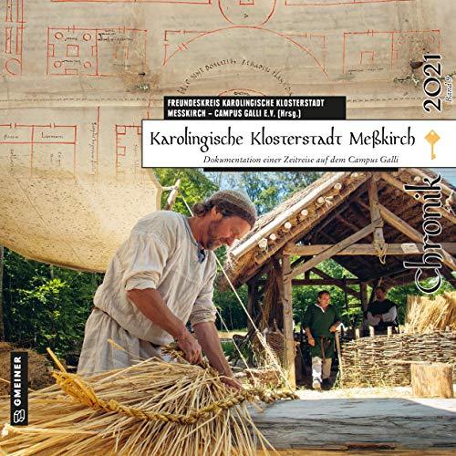 Karolingische Klosterstadt Meßkirch - Chronik 2021: Dokumentation einer Zeitreise auf dem Campus Galli (Chroniken im GMEINER-Verlag)