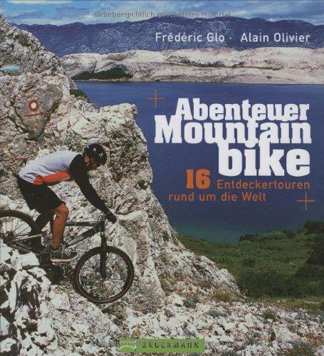 Abenteuer Mountainbike: 16 Entdeckertouren rund um die Welt