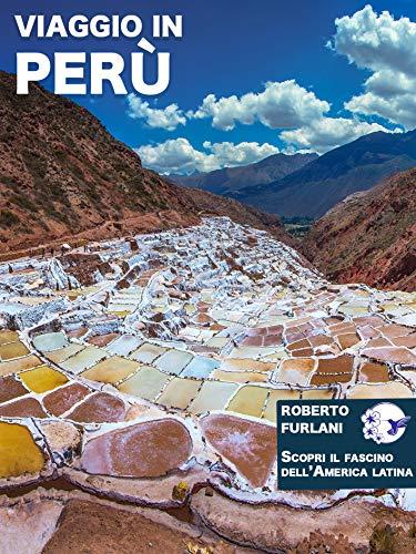 Viaggio in Perù: Difficile trovare al mondo, escludendo l'Europa, un Paese così completo come il Perù! (Scopri il fascino dell'America latina Vol. 4)