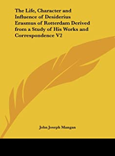 The Life, Character and Influence of Desiderius Erasmus of Rotterdam Derived from a Study of His Works and Correspondence V2