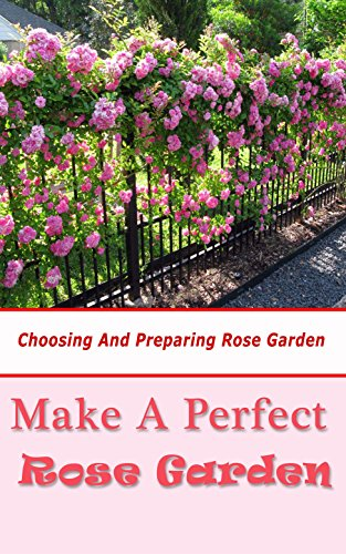 Make A Perfect Rose Garden Choosing And Preparing Rose Garden Kindle Edition By Barrera Hazel Crafts Hobbies Home Kindle Ebooks Amazon Com
