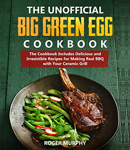The Unofficial Big Green Egg Cookbook: The Cookbook Includes Delicious and Irresistible Recipes for Making Real BBQ with Your Ceramic Grill (English Edition)