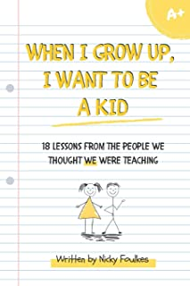 When I grow up, I want to be a kid: 18 lessons from the people we thought we were teaching