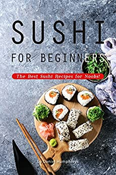 Sushi for Beginners: The Best Sushi Recipes for Noobs! by [Daniel Humphreys]