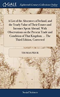 A List of the Absentees of Ireland, and the Yearly Value of Their Estates and Incomes Spent Abroad. With Observations on t...