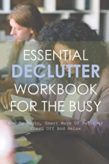 Essential Declutter WorkBook For The Busy: How To Begin, Smart Ways Of Put Your Chest Off And Relax: Book Club Questions F...