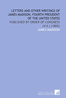 Letters and Other Writings of James Madison, Fourth President of the United States: Published by Order of Congress (V.4 ) ...