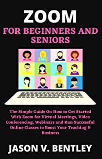 Zoom for Beginners and Seniors: The Simple Guide On How to Get Started With Zoom for Virtual Meetings, Video Conferencing,...