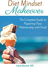 Diet Mindset Makeover: The Complete Guide to Repairing Your Relationship With Food