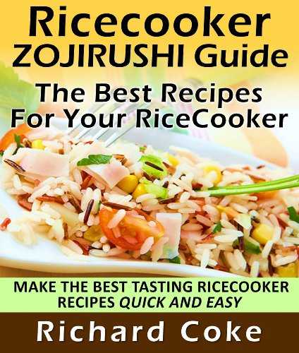 Rice Cooker Zojirushi Guide: The Best Recipes For Your Rice Cooker Make The Best Tasting Rice Cooker Recipes Quick And Easy