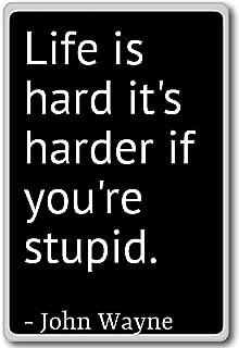 Life is hard it's harder if you're stupid.... - John Wayne quotes fridge magnet, Black