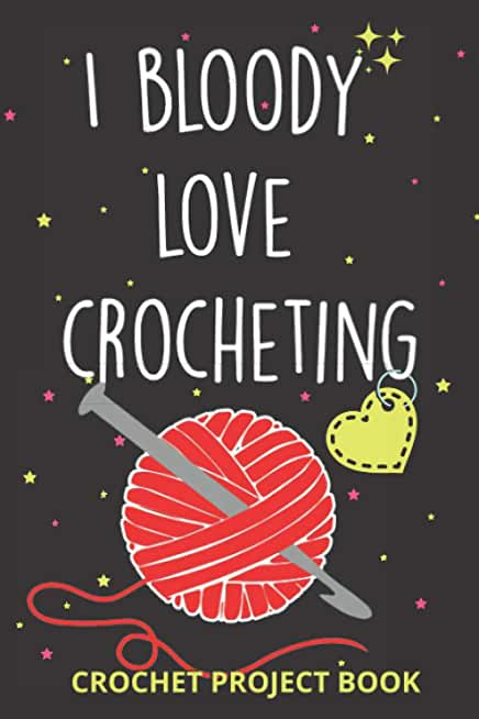 I Bloody Love Crocheting log Book   Organise 60 Crochet Projects & Keep Track of Patterns, Yarns, Hooks, Designs...   140 pages: Crochet project Book ... crocheting mom, grandma and every yarn lover