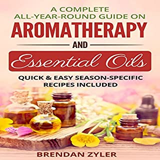 A Complete All-Year-Round Guide on Aromatherapy and Essential Oils: Quick & Easy Season-Specific Recipes Included cover art
