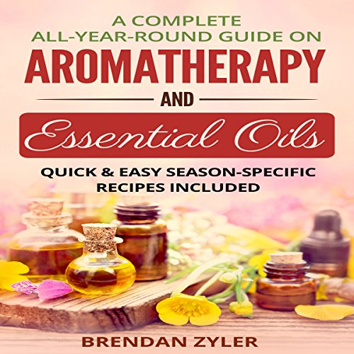 A Complete All-Year-Round Guide on Aromatherapy and Essential Oils: Quick & Easy Season-Specific Recipes Included Titelbild
